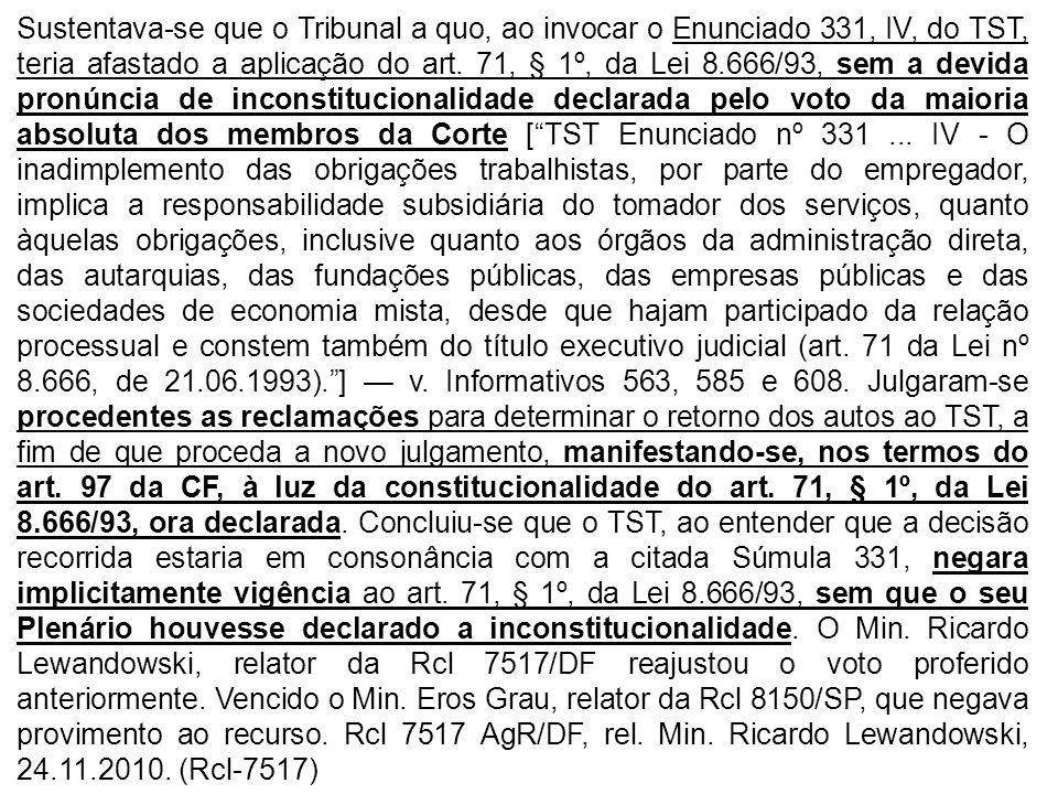 Sustentava-se que o Tribunal a quo, ao invocar o Enunciado 331, IV, do TST, teria afastado a aplicação do art. 71, § 1º, da Lei 8.666/93, sem a devida pronúncia de inconstitucionalidade declarada pelo voto da maioria absoluta dos membros da Corte [ TST Enunciado nº 331 ... IV - O inadimplemento das obrigações trabalhistas, por parte do empregador, implica a responsabilidade subsidiária do tomador dos serviços, quanto àquelas obrigações, inclusive quanto aos órgãos da administração direta, das autarquias, das fundações públicas, das empresas públicas e das sociedades de economia mista, desde que hajam participado da relação processual e constem também do título executivo judicial (art. 71 da Lei nº 8.666, de 21.06.1993). ] — v. Informativos 563, 585 e 608. Julgaram-se procedentes as reclamações para determinar o retorno dos autos ao TST, a fim de que proceda a novo julgamento, manifestando-se, nos termos do art. 97 da CF, à luz da constitucionalidade do art. 71, § 1º, da Lei 8.666/93, ora declarada. Concluiu-se que o TST, ao entender que a decisão recorrida estaria em consonância com a citada Súmula 331, negara implicitamente vigência ao art. 71, § 1º, da Lei 8.666/93, sem que o seu Plenário houvesse declarado a inconstitucionalidade. O Min. Ricardo Lewandowski, relator da Rcl 7517/DF reajustou o voto proferido anteriormente. Vencido o Min. Eros Grau, relator da Rcl 8150/SP, que negava provimento ao recurso. Rcl 7517 AgR/DF, rel. Min. Ricardo Lewandowski, 24.11.2010. (Rcl-7517)